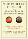 The Trolley Problem, or Would You Throw the Fat Guy Off the Bridge?: A Philosophical Conundrum - Thomas Cathcart