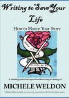 Writing to Save Your Life: How to Honor Your Story - Michele Weldon