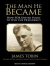 The Man He Became: How FDR Defied Polio to Win the Presidency - James Tobin, Charles Constant
