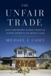 The Unfair Trade: How Our Broken Global Financial System Destroys the Middle Class - Michael J. Casey