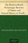 The Western World Picturesque Sketches of Nature and Natural History in North and South America - W.H.G. Kingston