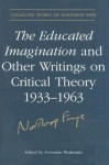 The Educated Imagination and Other Writings on Critical Theory 1933-1963 - Northrop Frye, Germaine Warkentin
