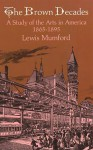 The Brown Decades: A Study of the Arts in America, 1865-1895 - Lewis Mumford