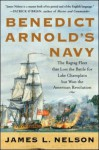 Benedict Arnold's Navy: The Ragtag Fleet That Lost the Battle of Lake Champlain But Won the American Revolution - James L. Nelson