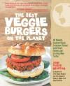 The Best Veggie Burgers on the Planet: 101 Globally Inspired Vegan Creations Packed with Fresh Flavors and Exciting New Tastes - Joni Marie Newman