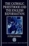 The Catholic Priesthood and the English Reformation - Peter Marshall