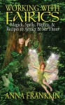 Working With Fairies: Magick, Spells, Potions & Recipes to Attract & See Them - Anna Franklin