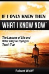 If I Only Knew Then What I Know Now--The Lessons of Life and What They're Trying to Teach You - Robert Wolff