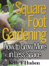 Square Foot Gardening; How to Grow More in Less Space - Kelly T. Hudson