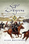 Light Dragoons: The Making of a Regiment - Allan Mallinson