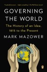 Governing the World: The History of an Idea, 1815 to the Present - Mark Mazower