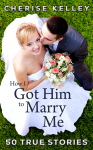 How I Got Him To Marry Me: 50 True Stories - Cherise Kelley