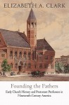 Founding the Fathers: Early Church History and Protestant Professors in Nineteenth-Century America - Elizabeth A. Clark
