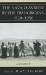 The Navajo as Seen by the Franciscans, 1920-1950: A Sourcebook - Howard Bahr
