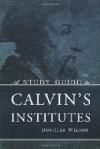 A Study Guide to Calvin's Institutes - Douglas Wilson, John Calvin