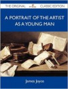 A Portrait of the Artist as a Young Man - The Original Classic Edition - James Joyce