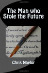 The Man who Stole the Future - Chris Naylor