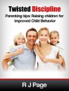 Twisted Discipline Parenting Tips: Raising Children for improved Child Behavior - R J Page, Michele Page, Louisa Page, David Page