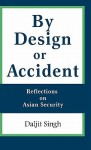 By Design or Accident: Reflections on Asian Security - Daljit Singh