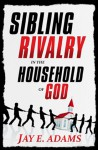 Sibling Rivalry in the Household of God - Jay E. Adams