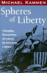 Spheres of Liberty: Changing Perceptions of Liberty in American Culture - Michael Kammen
