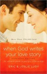 When God Writes Your Love Story (Expanded Edition): The Ultimate Guide to Guy/Girl Relationships - Eric Ludy, Leslie Ludy