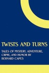Twists and Turns: Tales of Mystery, Adventure, Crime, and Humor by Bernard Capes - Bernard Capes