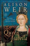 Queen Isabella: Treachery, Adultery, and Murder in Medieval England - Alison Weir