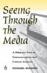 Seeing Through the Media: A Religious View of Communications and Cultural Analysis - Michael Warren