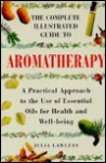 The Complete Illustrated Guide to Aromatherapy - Julia Lawless
