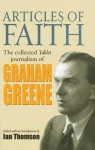 Articles of Faith: The Collected Tablet Journalism of Graham Greene - Graham Greene, Ian Thomson