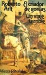 El Criador De Gorilas; Un Viaje Terrible - Roberto Arlt