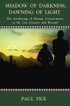 Shadow of Darkness, Dawning of Light: The Awakening of Human Consciousness in the 21st Century and Beyond - Paul Tice
