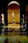Dark Water: Flood and Redemption in the City of Masterpieces - Robert Clark