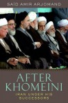After Khomeini: Iran Under His Successors - Said Amir Arjomand
