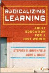 Radicalizing Learning: Adult Education for a Just World - Stephen D. Brookfield, John D. Holst