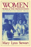 Women, Work, and the French State: Labour Protection and Social Patriarchy, 1879-1919 - Mary Lynn Stewart