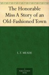 The Honorable Miss A Story of an Old-Fashioned Town - L. T. Meade, F. Earl Christy