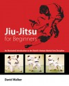 Jiu-Jitsu for Beginners: An Illustrated Introduction to the World's Hottest Martial Arts Discipline - David Walker