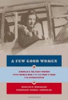A Few Good Women: America's Military Women from World War I to the Wars in Iraq and Afghanistan - Rosemary Neidel-Greenlee, Evelyn M. Monahan