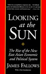 Looking at the Sun: The Rise of the New East Asian Economic and Political System - James Fallows