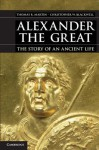 Alexander the Great: The Story of an Ancient Life - Thomas R. Martin, Christopher W. Blackwell