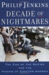 Decade of Nightmares: The End of the Sixties and the Making of Eighties America - Philip Jenkins