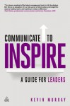 Communicate to Inspire: A Guide for Leaders - Kevin D. Murray