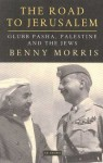 The Road to Jerusalem: Glubb Pasha, Palestine and the Jews - Benny Morris