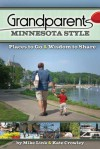 Grandparents Minnesota Style: Places to Go And Wisdom to Share - Mike Link, Kate Crowley