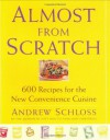 Almost from Scratch: 600 Recipes for the New Convenience Cuisine - Andrew Schloss