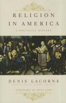 Religion in America: A Political History - Denis Lacorne, George Holoch, Tony Judt