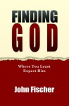 Finding God: Where You Least Expect Him - John Fischer