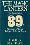 The Magic Lantern: The Revolution of '89 Witnessed in Warsaw, Budapest, Berlin and Prague - Timothy Garton Ash